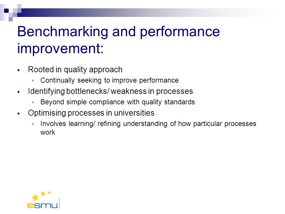 Benchmarking and performance improvement: Rooted in quality approach Continually seeking to improve performance Identifying bottlenecks/ weakness in processes Beyond simple compliance with quality standards Optimising processes in universities Involves learning/ refining understanding of how particular processes work