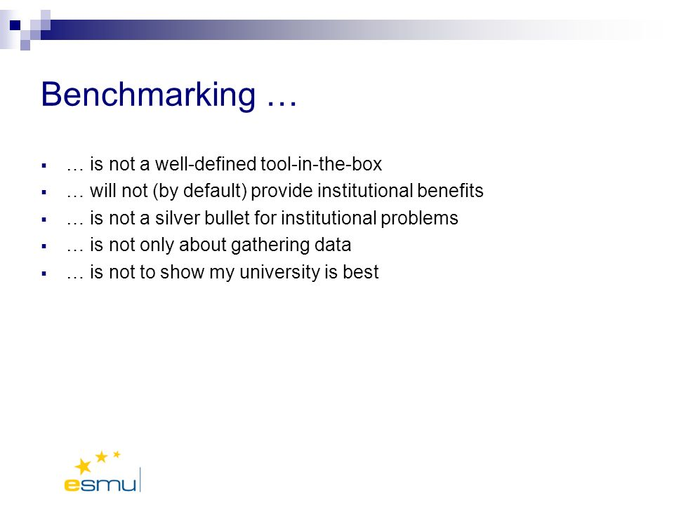 Benchmarking … … is not a well-defined tool-in-the-box … will not (by default) provide institutional benefits … is not a silver bullet for institutional problems … is not only about gathering data … is not to show my university is best