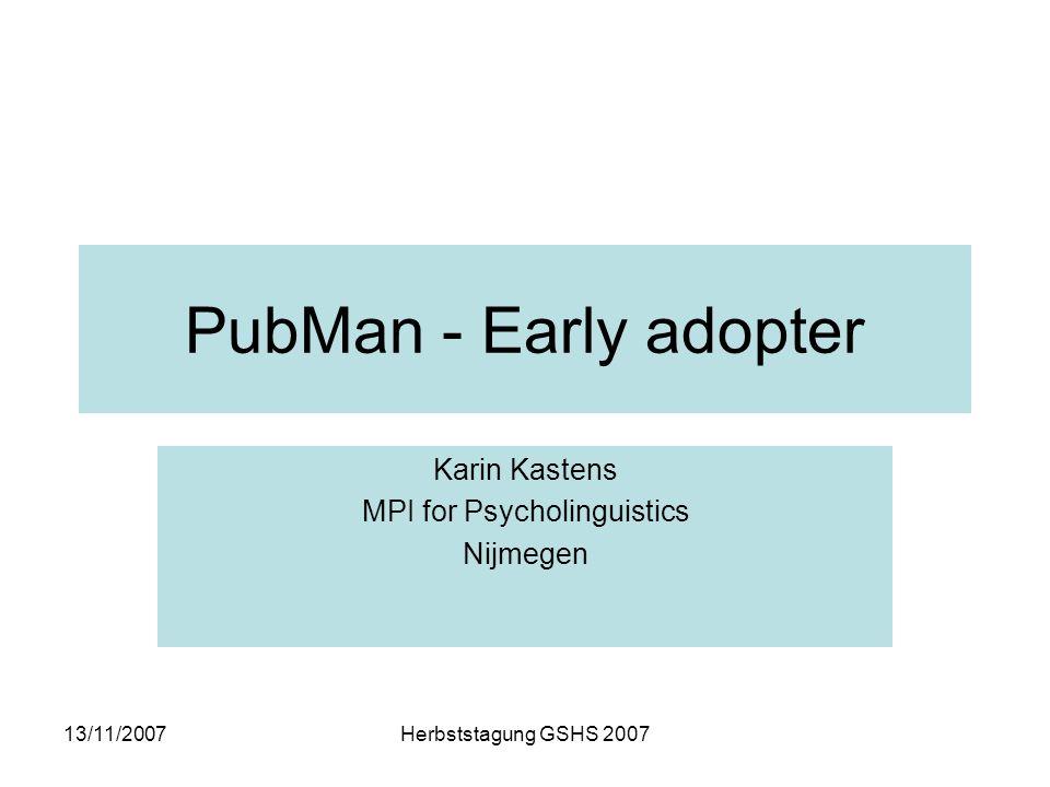 13/11/2007Herbststagung GSHS 2007 PubMan - Early adopter Karin Kastens MPI for Psycholinguistics Nijmegen