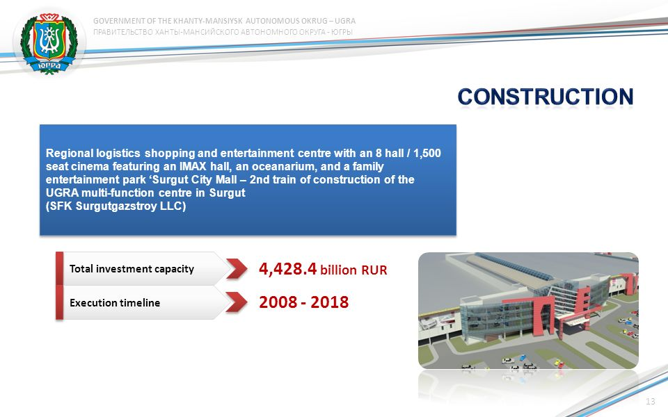 Regional logistics shopping and entertainment centre with an 8 hall / 1,500 seat cinema featuring an IMAX hall, an oceanarium, and a family entertainment park Surgut City Mall – 2nd train of construction of the UGRA multi-function centre in Surgut (SFK Surgutgazstroy LLC) Regional logistics shopping and entertainment centre with an 8 hall / 1,500 seat cinema featuring an IMAX hall, an oceanarium, and a family entertainment park Surgut City Mall – 2nd train of construction of the UGRA multi-function centre in Surgut (SFK Surgutgazstroy LLC) Total investment capacity Execution timeline 4,428.4 billion RUR 2008 - 2018 13 ПРАВИТЕЛЬСТВО ХАНТЫ-МАНСИЙСКОГО АВТОНОМНОГО ОКРУГА - ЮГРЫ GOVERNMENT OF THE KHANTY-MANSIYSK AUTONOMOUS OKRUG – UGRA