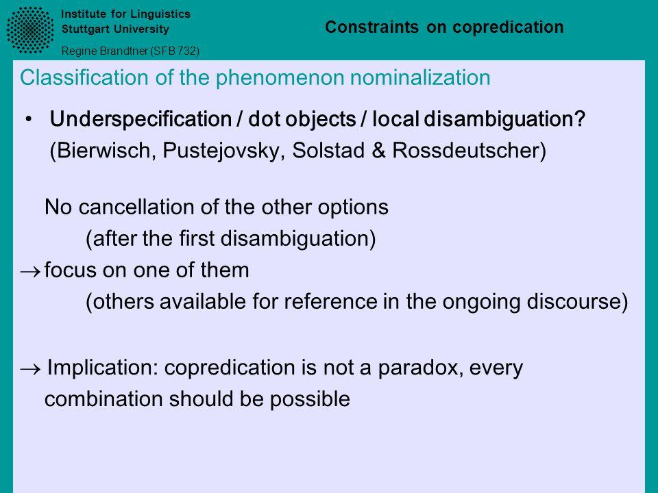 Institute for Linguistics Stuttgart University Regine Brandtner (SFB 732) Constraints on copredication Classification of the phenomenon nominalization Underspecification / dot objects / local disambiguation.