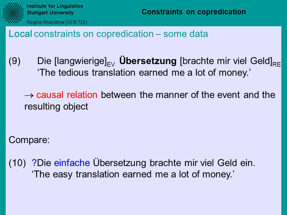 Institute for Linguistics Stuttgart University Regine Brandtner (SFB 732) Constraints on copredication Local constraints on copredication – some data Compare: (10)?Die einfache Übersetzung brachte mir viel Geld ein.