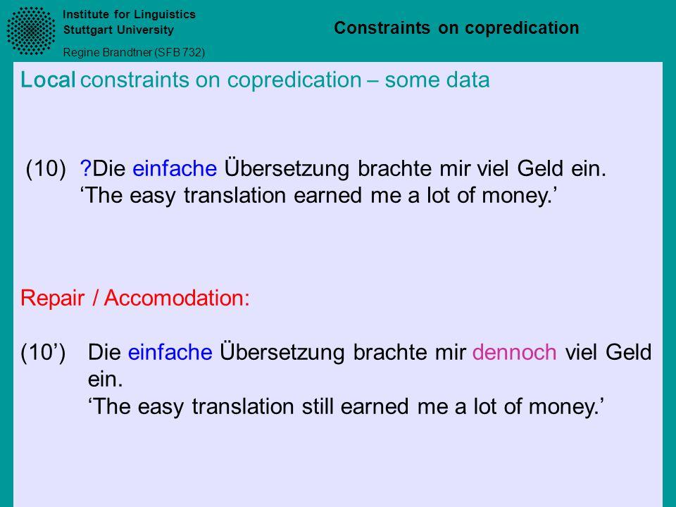Institute for Linguistics Stuttgart University Regine Brandtner (SFB 732) Constraints on copredication Local constraints on copredication – some data (10)?Die einfache Übersetzung brachte mir viel Geld ein.