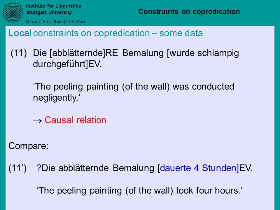 Institute for Linguistics Stuttgart University Regine Brandtner (SFB 732) Constraints on copredication Local constraints on copredication – some data (11)Die [abblätternde]RE Bemalung [wurde schlampig durchgeführt]EV.