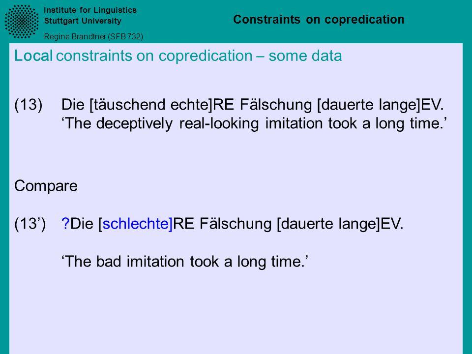 Institute for Linguistics Stuttgart University Regine Brandtner (SFB 732) Constraints on copredication Local constraints on copredication – some data (13)Die [täuschend echte]RE Fälschung [dauerte lange]EV.