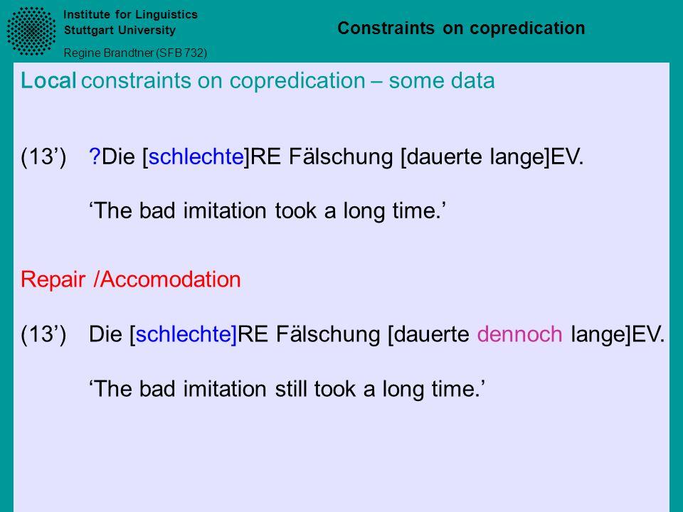 Institute for Linguistics Stuttgart University Regine Brandtner (SFB 732) Constraints on copredication Local constraints on copredication – some data (13)?Die [schlechte]RE Fälschung [dauerte lange]EV.