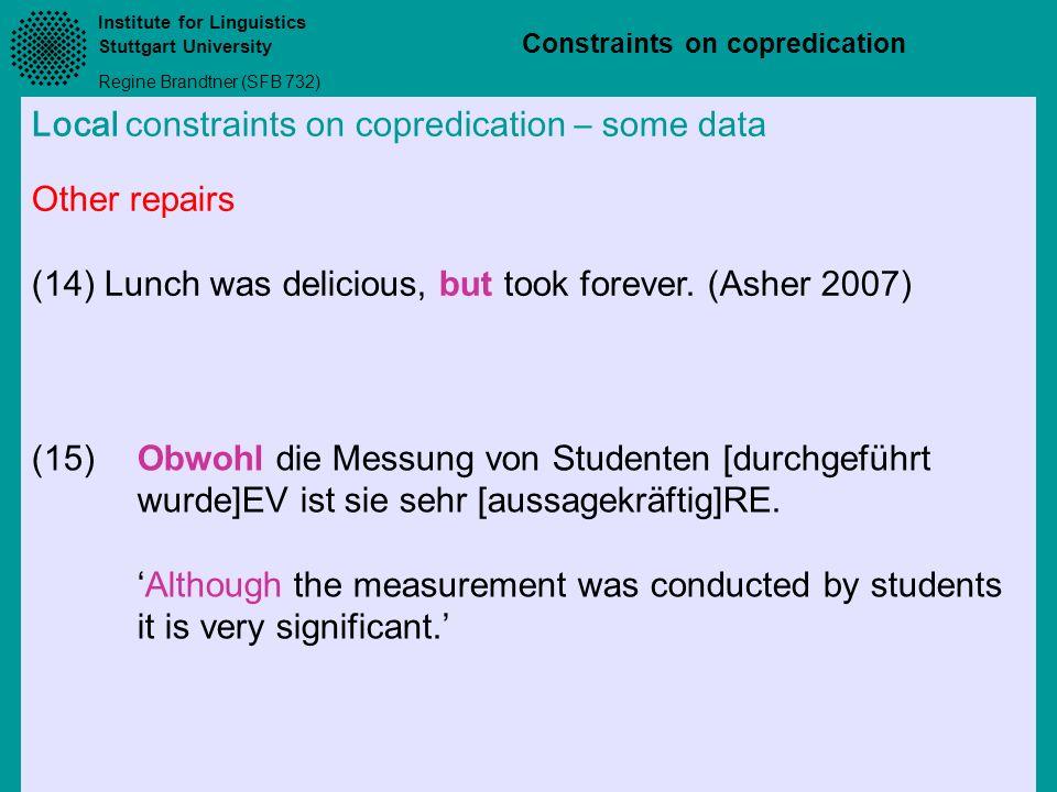 Institute for Linguistics Stuttgart University Regine Brandtner (SFB 732) Constraints on copredication Local constraints on copredication – some data (15)Obwohl die Messung von Studenten [durchgeführt wurde]EV ist sie sehr [aussagekräftig]RE.