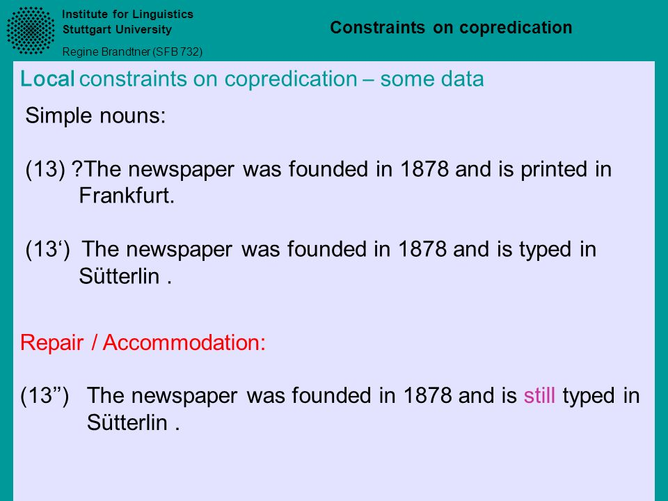 Institute for Linguistics Stuttgart University Regine Brandtner (SFB 732) Constraints on copredication Local constraints on copredication – some data Simple nouns: (13) ?The newspaper was founded in 1878 and is printed in Frankfurt.