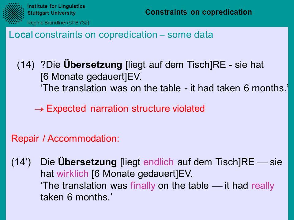 Institute for Linguistics Stuttgart University Regine Brandtner (SFB 732) Constraints on copredication Local constraints on copredication – some data (14)?Die Übersetzung [liegt auf dem Tisch]RE - sie hat [6 Monate gedauert]EV.