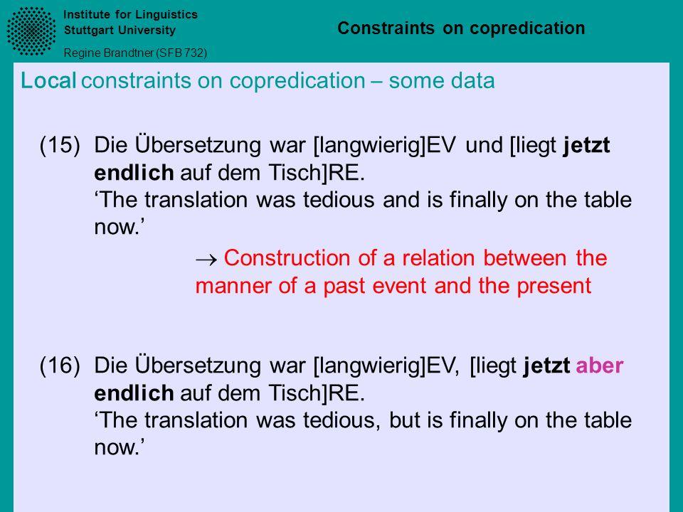 Institute for Linguistics Stuttgart University Regine Brandtner (SFB 732) Constraints on copredication Local constraints on copredication – some data (15)Die Übersetzung war [langwierig]EV und [liegt jetzt endlich auf dem Tisch]RE.