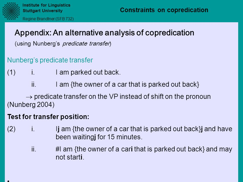 Institute for Linguistics Stuttgart University Regine Brandtner (SFB 732) Constraints on copredication Appendix: An alternative analysis of copredication (using Nunbergs predicate transfer) Nunbergs predicate transfer (1)i.I am parked out back.
