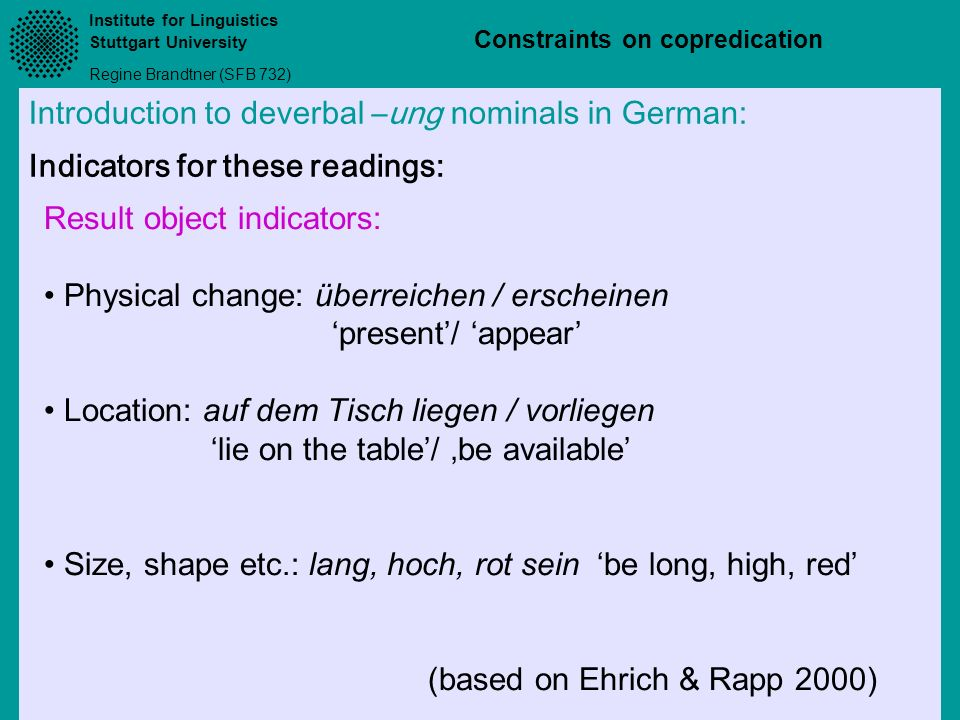 Institute for Linguistics Stuttgart University Regine Brandtner (SFB 732) Constraints on copredication Introduction to deverbal –ung nominals in Germa
