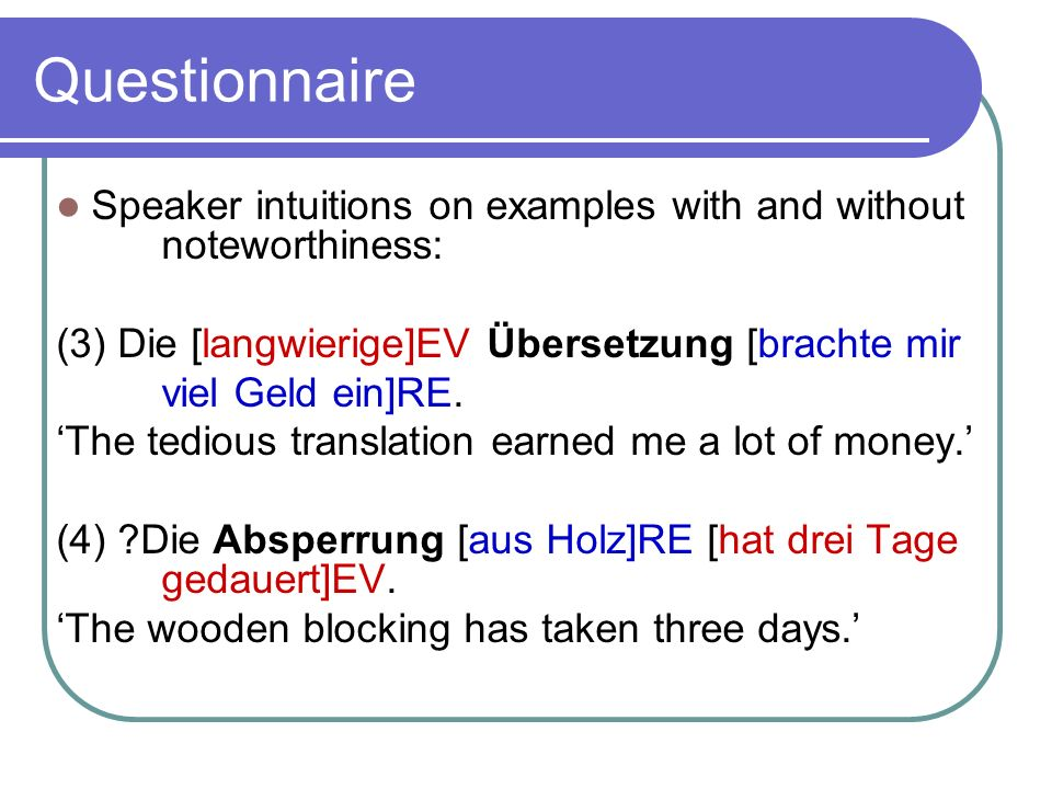 Questionnaire Speaker intuitions on examples with and without noteworthiness: (3) Die [langwierige]EV Übersetzung [brachte mir viel Geld ein]RE.