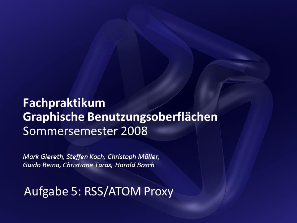 Fachpraktikum Graphische Benutzungsoberflächen Sommersemester 2008 Mark Giereth, Steffen Koch, Christoph Müller, Guido Reina, Christiane Taras, Harald Bosch Aufgabe 5: RSS/ATOM Proxy