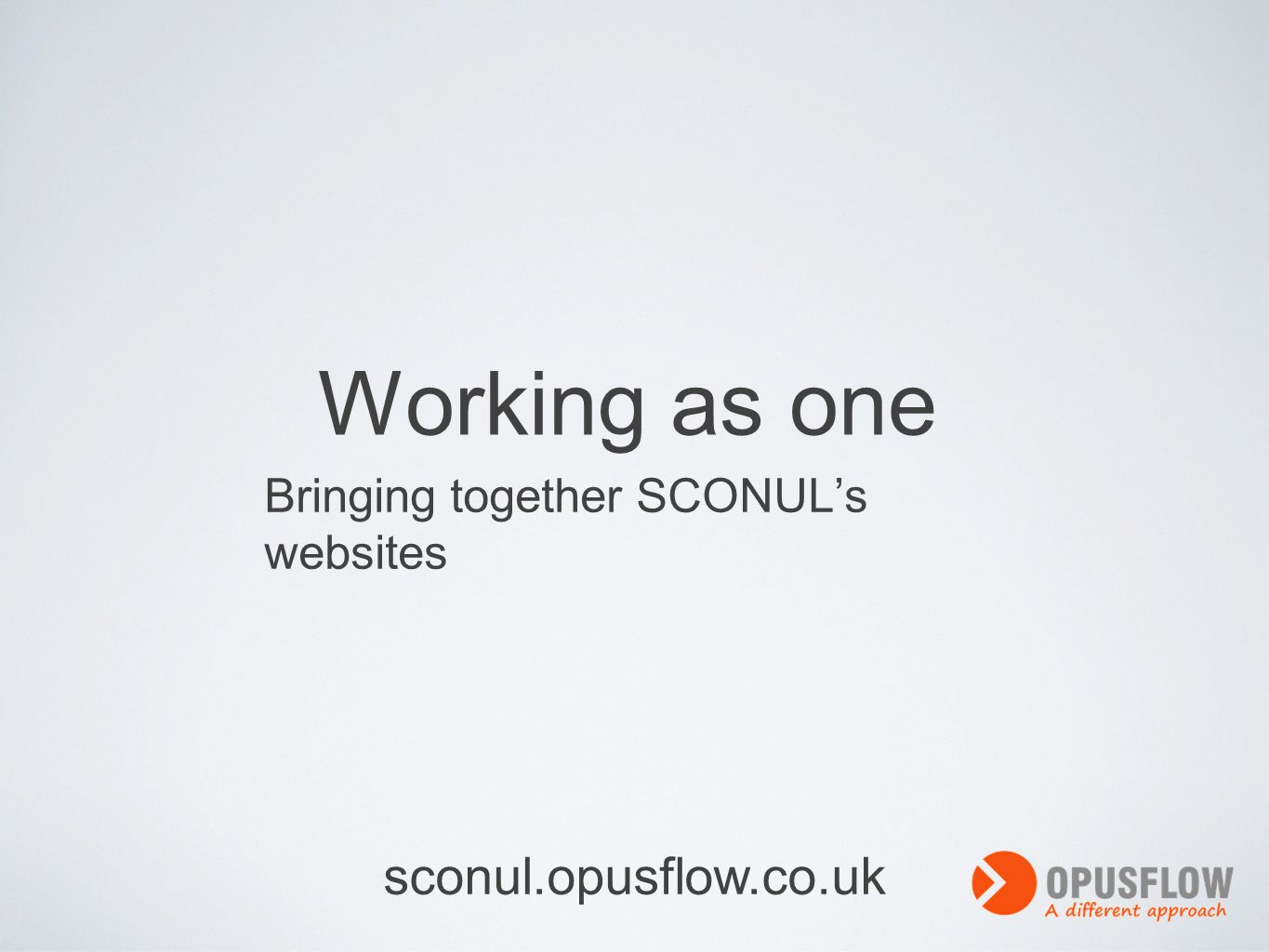 Working as one Bringing together SCONULs websites sconul.opusflow.co.uk