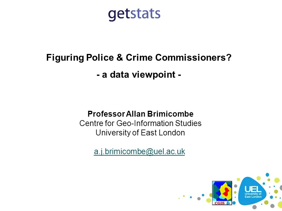 Figuring Police & Crime Commissioners? - a data viewpoint - Professor Allan Brimicombe Centre for Geo-Information Studies University of East London a.