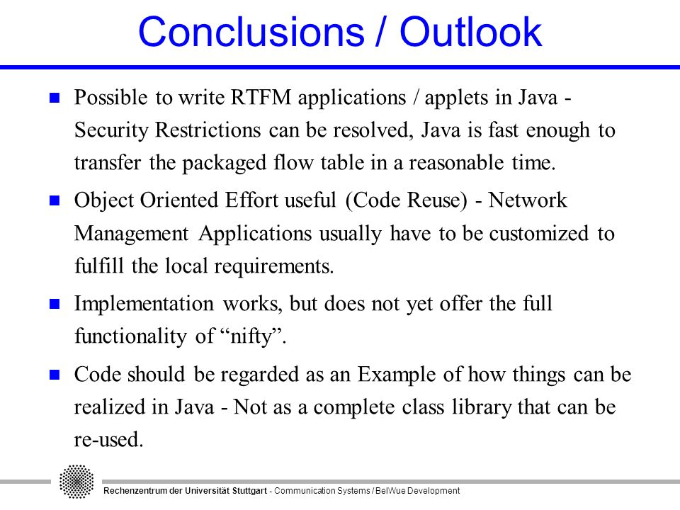 Rechenzentrum der Universität Stuttgart - Communication Systems / BelWue Development Conclusions / Outlook n Possible to write RTFM applications / applets in Java - Security Restrictions can be resolved, Java is fast enough to transfer the packaged flow table in a reasonable time.