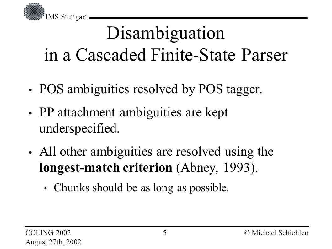 IMS Stuttgart COLING 2002 August 27th, 2002 © Michael Schiehlen 4 if chunks may be multi-headed if conjunctions are excluded from chunks by Abneys definition Problems with Coordination
