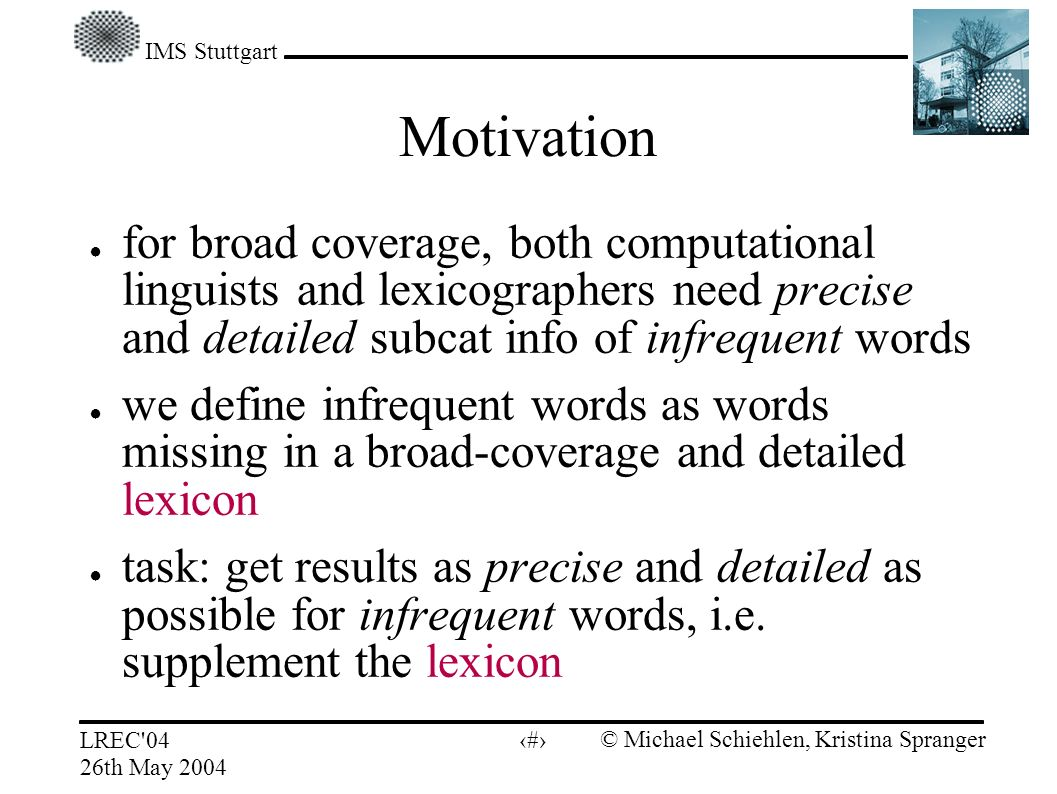 IMS Stuttgart LREC 04 26th May 2004 © Michael Schiehlen, Kristina Spranger 3 Motivation for broad coverage, both computational linguists and lexicographers need precise and detailed subcat info of infrequent words we define infrequent words as words missing in a broad-coverage and detailed lexicon task: get results as precise and detailed as possible for infrequent words, i.e.