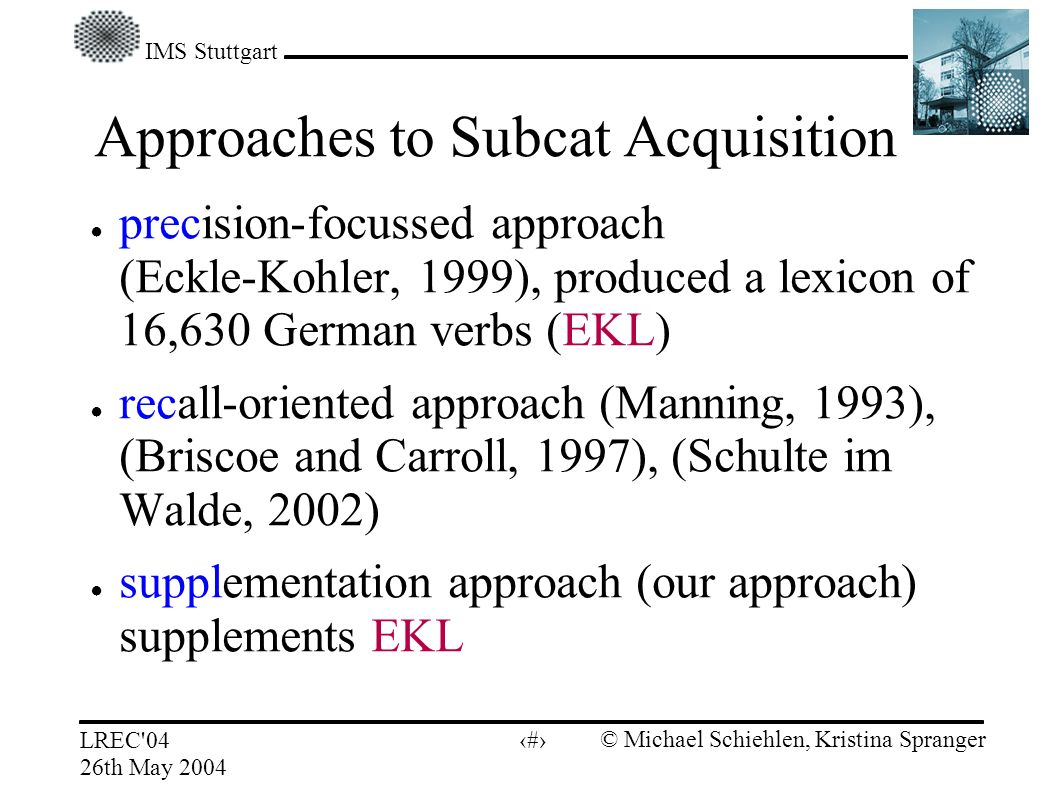 IMS Stuttgart LREC 04 26th May 2004 © Michael Schiehlen, Kristina Spranger 4 Approaches to Subcat Acquisition precision-focussed approach (Eckle-Kohler, 1999), produced a lexicon of 16,630 German verbs (EKL) recall-oriented approach (Manning, 1993), (Briscoe and Carroll, 1997), (Schulte im Walde, 2002) supplementation approach (our approach) supplements EKL