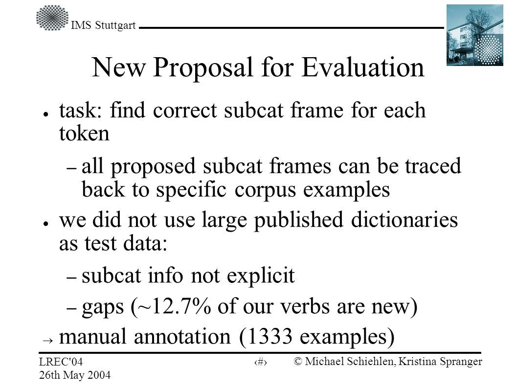 IMS Stuttgart LREC 04 26th May 2004 © Michael Schiehlen, Kristina Spranger 8 New Proposal for Evaluation task: find correct subcat frame for each token – all proposed subcat frames can be traced back to specific corpus examples we did not use large published dictionaries as test data: – subcat info not explicit – gaps (~12.7% of our verbs are new) manual annotation (1333 examples)