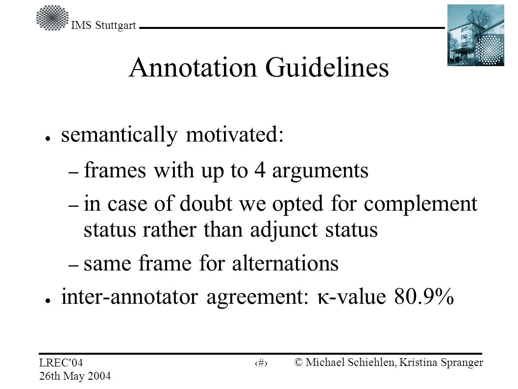 IMS Stuttgart LREC 04 26th May 2004 © Michael Schiehlen, Kristina Spranger 9 Annotation Guidelines semantically motivated: – frames with up to 4 arguments – in case of doubt we opted for complement status rather than adjunct status – same frame for alternations inter-annotator agreement: κ-value 80.9%
