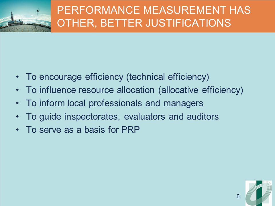 5 PERFORMANCE MEASUREMENT HAS OTHER, BETTER JUSTIFICATIONS To encourage efficiency (technical efficiency) To influence resource allocation (allocative efficiency) To inform local professionals and managers To guide inspectorates, evaluators and auditors To serve as a basis for PRP