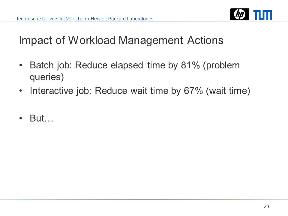 Technische Universität München + Hewlett Packard Laboratories 28 Workload Management Policies Fix the MPL at 5 Varying aggressiveness –If query exceed