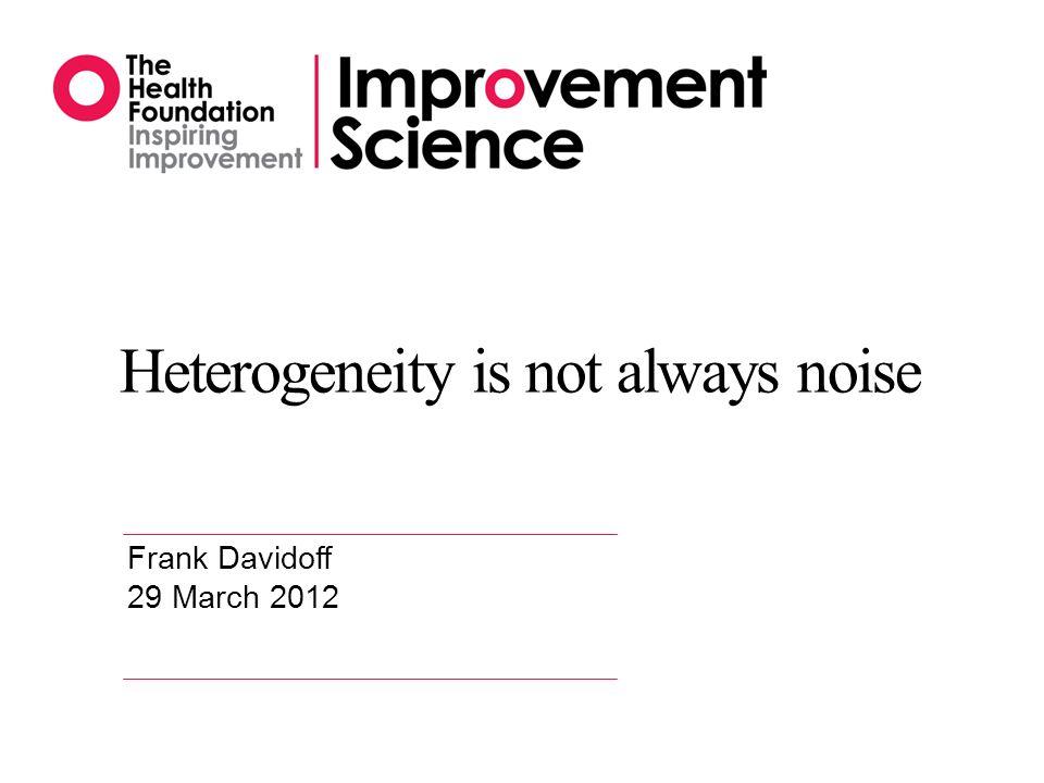 Heterogeneity is not always noise Frank Davidoff 29 March 2012