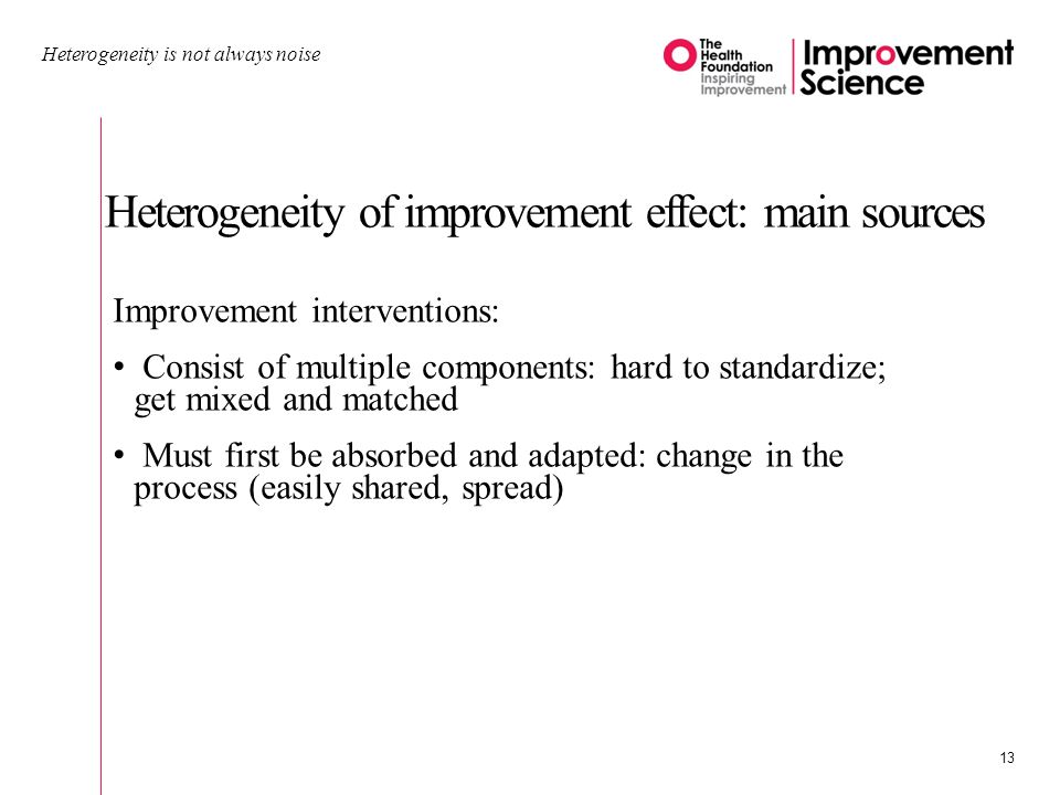 Heterogeneity of improvement effect: main sources Heterogeneity is not always noise 13 Improvement interventions: Consist of multiple components: hard to standardize; get mixed and matched Must first be absorbed and adapted: change in the process (easily shared, spread)