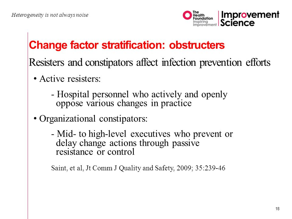 Change factor stratification: obstructers Resisters and constipators affect infection prevention efforts Heterogeneity is not always noise 18 Active resisters: - Hospital personnel who actively and openly oppose various changes in practice Organizational constipators: - Mid- to high-level executives who prevent or delay change actions through passive resistance or control Saint, et al, Jt Comm J Quality and Safety, 2009; 35:239-46