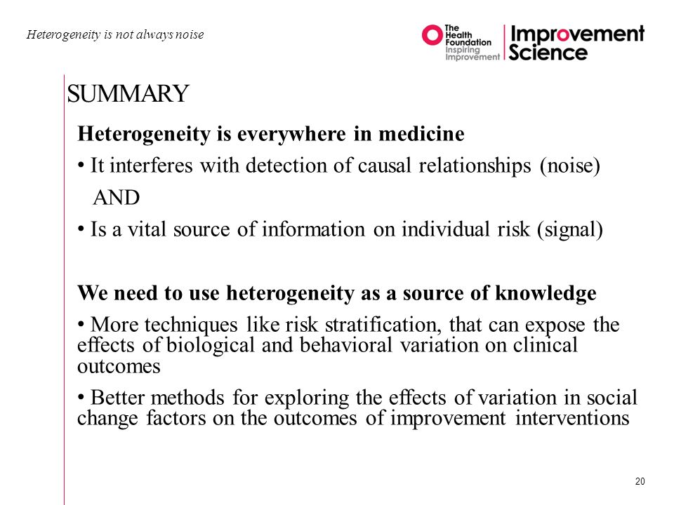 SUMMARY Heterogeneity is not always noise 20 Heterogeneity is everywhere in medicine It interferes with detection of causal relationships (noise) AND Is a vital source of information on individual risk (signal) We need to use heterogeneity as a source of knowledge More techniques like risk stratification, that can expose the effects of biological and behavioral variation on clinical outcomes Better methods for exploring the effects of variation in social change factors on the outcomes of improvement interventions