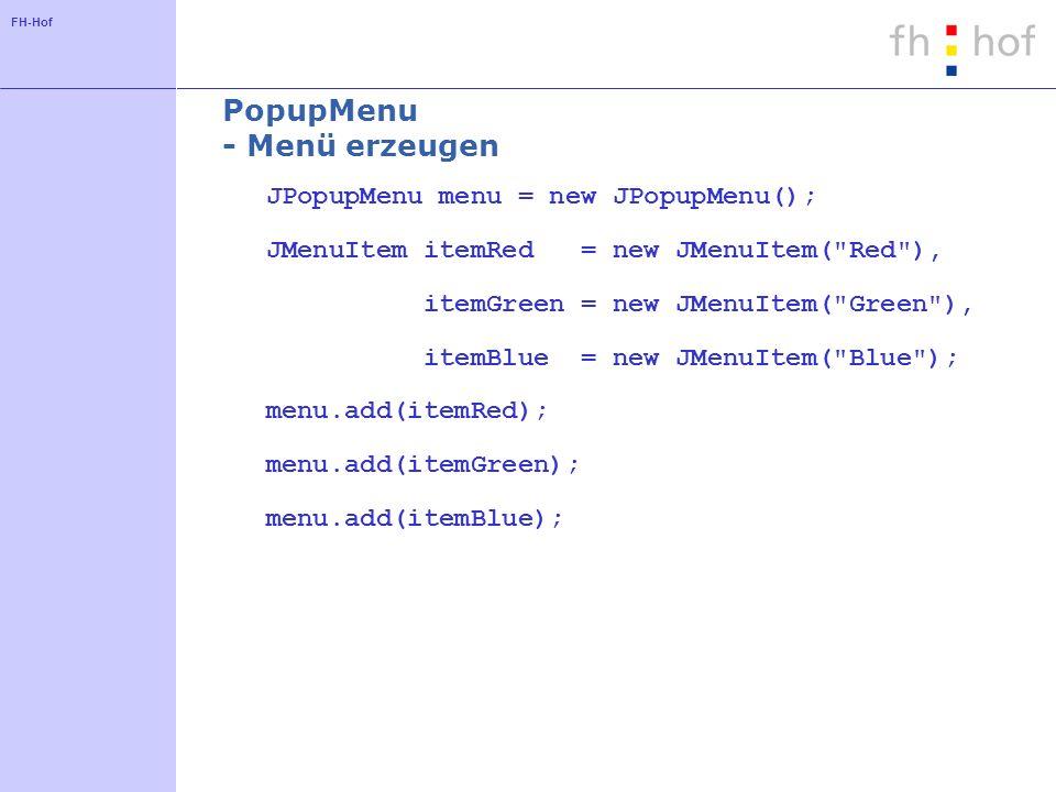 FH-Hof PopupMenu - Menü erzeugen JPopupMenu menu = new JPopupMenu(); JMenuItem itemRed = new JMenuItem( Red ), itemGreen = new JMenuItem( Green ), itemBlue = new JMenuItem( Blue ); menu.add(itemRed); menu.add(itemGreen); menu.add(itemBlue);