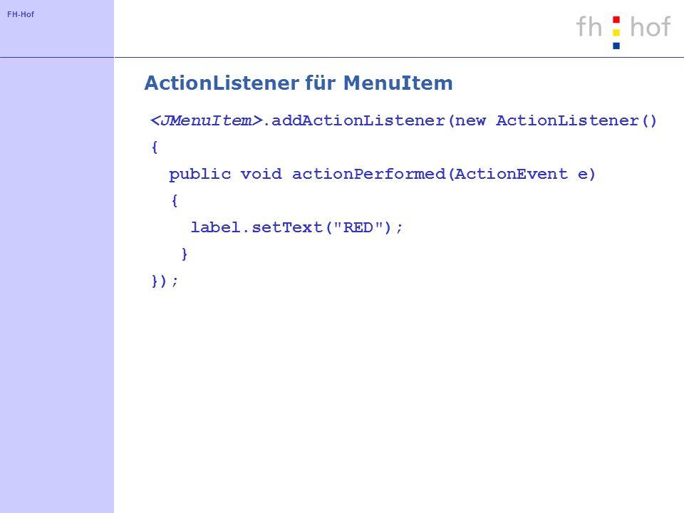 FH-Hof ActionListener für MenuItem.addActionListener(new ActionListener() { public void actionPerformed(ActionEvent e) { label.setText( RED ); } });
