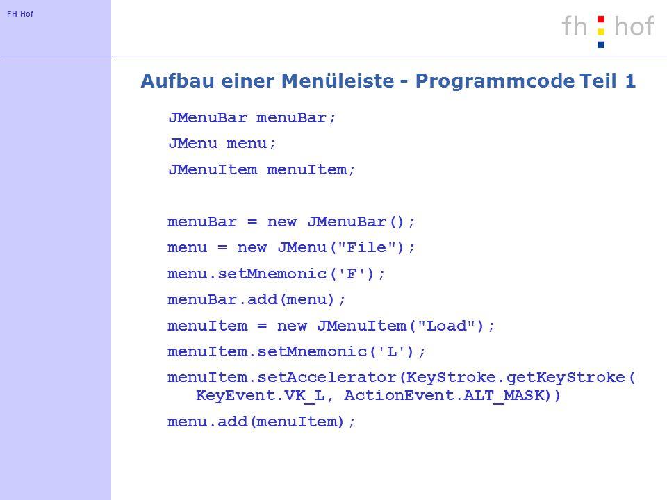 FH-Hof Aufbau einer Menüleiste - Programmcode Teil 1 JMenuBar menuBar; JMenu menu; JMenuItem menuItem; menuBar = new JMenuBar(); menu = new JMenu( File ); menu.setMnemonic( F ); menuBar.add(menu); menuItem = new JMenuItem( Load ); menuItem.setMnemonic( L ); menuItem.setAccelerator(KeyStroke.getKeyStroke( KeyEvent.VK_L, ActionEvent.ALT_MASK)) menu.add(menuItem);