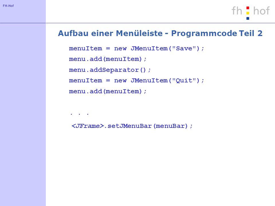 FH-Hof Aufbau einer Menüleiste - Programmcode Teil 2 menuItem = new JMenuItem( Save ); menu.add(menuItem); menu.addSeparator(); menuItem = new JMenuItem( Quit ); menu.add(menuItem);....setJMenuBar(menuBar);