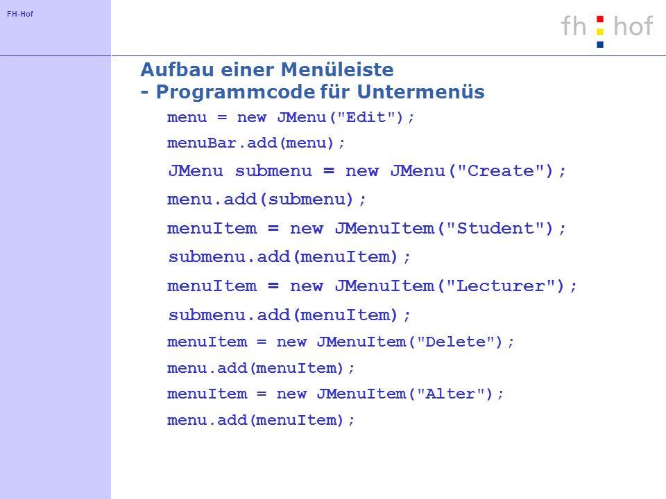FH-Hof Aufbau einer Menüleiste - Programmcode für Untermenüs menu = new JMenu( Edit ); menuBar.add(menu); JMenu submenu = new JMenu( Create ); menu.add(submenu); menuItem = new JMenuItem( Student ); submenu.add(menuItem); menuItem = new JMenuItem( Lecturer ); submenu.add(menuItem); menuItem = new JMenuItem( Delete ); menu.add(menuItem); menuItem = new JMenuItem( Alter ); menu.add(menuItem);