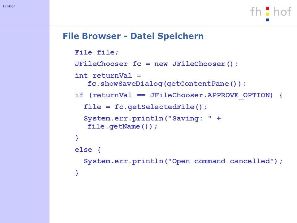FH-Hof File Browser - Datei Speichern File file; JFileChooser fc = new JFileChooser(); int returnVal = fc.showSaveDialog(getContentPane()); if (returnVal == JFileChooser.APPROVE_OPTION) { file = fc.getSelectedFile(); System.err.println( Saving: + file.getName()); } else { System.err.println( Open command cancelled ); }
