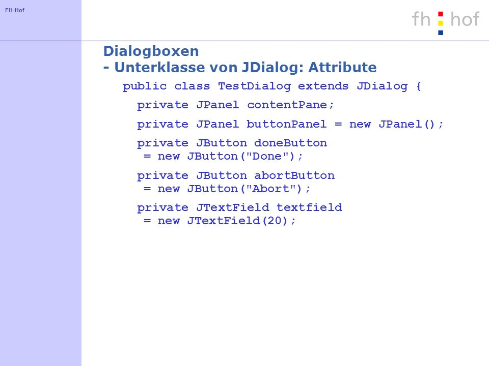FH-Hof Dialogboxen - Unterklasse von JDialog: Attribute public class TestDialog extends JDialog { private JPanel contentPane; private JPanel buttonPanel = new JPanel(); private JButton doneButton = new JButton( Done ); private JButton abortButton = new JButton( Abort ); private JTextField textfield = new JTextField(20);