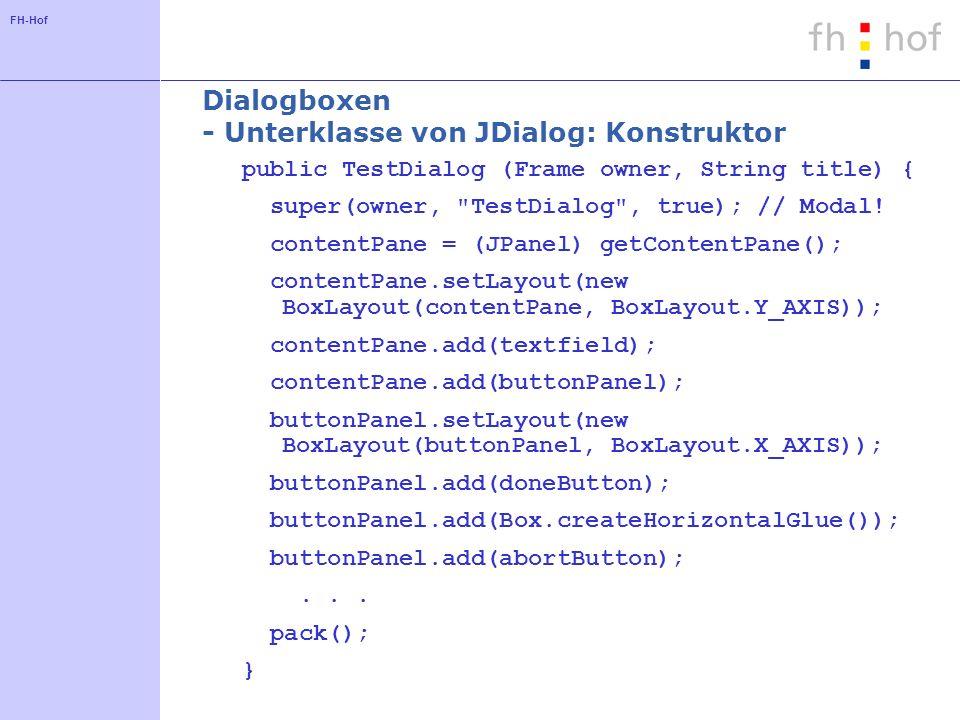 FH-Hof Dialogboxen - Unterklasse von JDialog: Konstruktor public TestDialog (Frame owner, String title) { super(owner, TestDialog , true); // Modal.