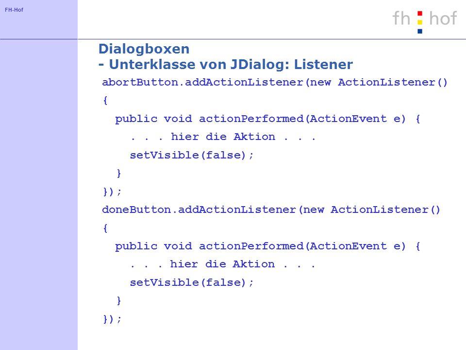 FH-Hof Dialogboxen - Unterklasse von JDialog: Listener abortButton.addActionListener(new ActionListener() { public void actionPerformed(ActionEvent e) {...