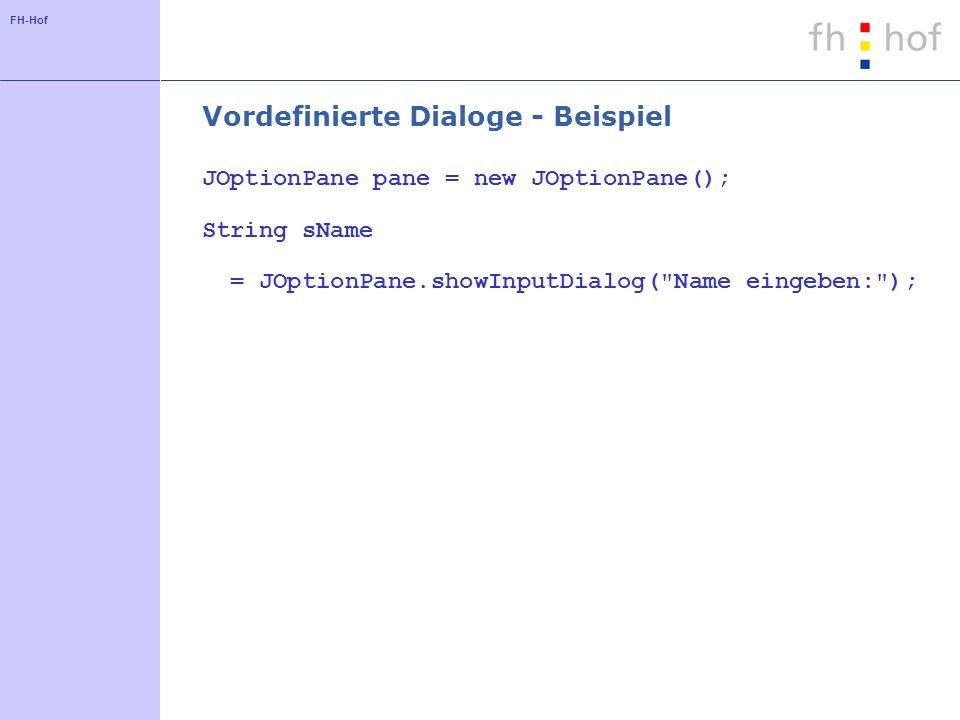 FH-Hof Vordefinierte Dialoge - Beispiel JOptionPane pane = new JOptionPane(); String sName = JOptionPane.showInputDialog( Name eingeben: );