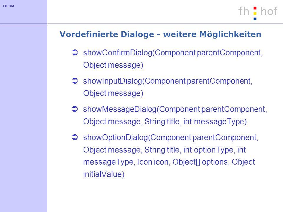 FH-Hof Vordefinierte Dialoge - weitere Möglichkeiten showConfirmDialog(Component parentComponent, Object message) showInputDialog(Component parentComponent, Object message) showMessageDialog(Component parentComponent, Object message, String title, int messageType) showOptionDialog(Component parentComponent, Object message, String title, int optionType, int messageType, Icon icon, Object[] options, Object initialValue)