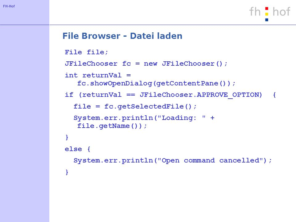 FH-Hof File Browser - Datei laden File file; JFileChooser fc = new JFileChooser(); int returnVal = fc.showOpenDialog(getContentPane()); if (returnVal == JFileChooser.APPROVE_OPTION) { file = fc.getSelectedFile(); System.err.println( Loading: + file.getName()); } else { System.err.println( Open command cancelled ); }