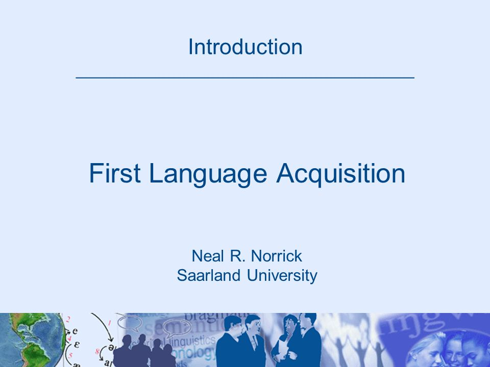 Introduction _____________________________________ First Language Acquisition Neal R. Norrick Saarland University