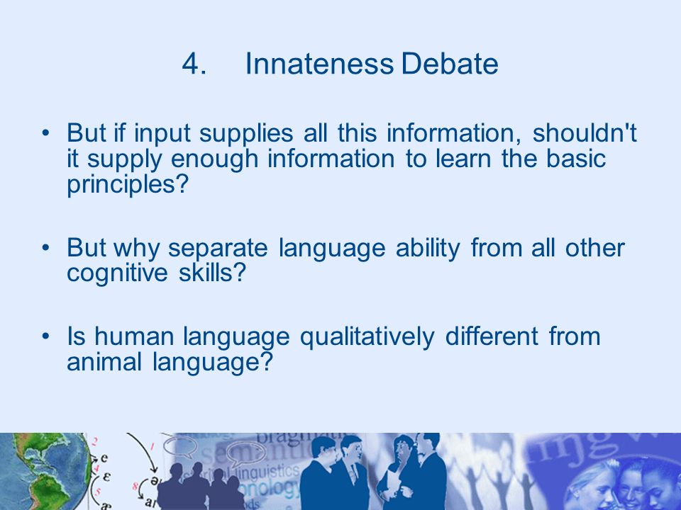 4.Innateness Debate But if input supplies all this information, shouldn't it supply enough information to learn the basic principles? But why separate