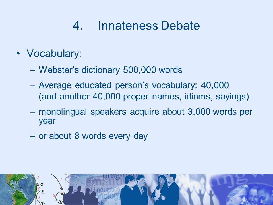 4.Innateness Debate Vocabulary: –Websters dictionary 500,000 words –Average educated persons vocabulary: 40,000 (and another 40,000 proper names, idio