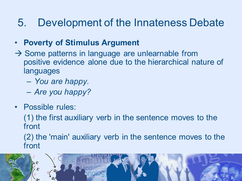 5.Development of the Innateness Debate Poverty of Stimulus Argument Some patterns in language are unlearnable from positive evidence alone due to the