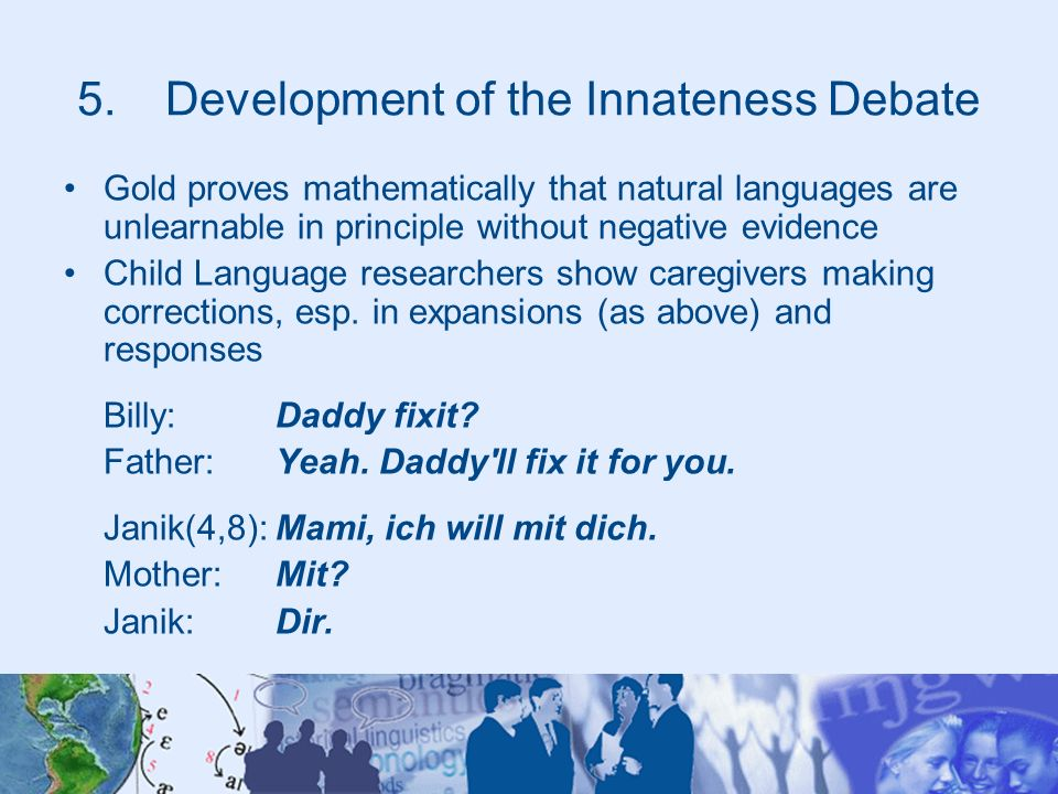 5.Development of the Innateness Debate Gold proves mathematically that natural languages are unlearnable in principle without negative evidence Child