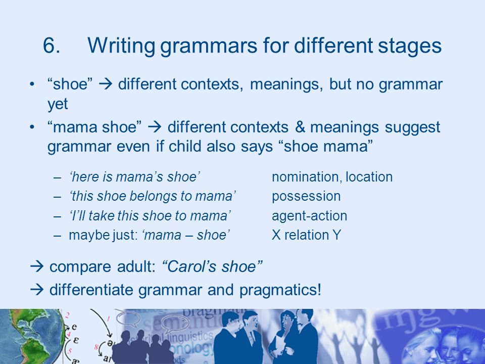 6.Writing grammars for different stages shoe different contexts, meanings, but no grammar yet mama shoe different contexts & meanings suggest grammar